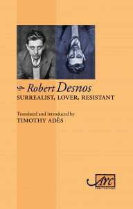 'Robert Desnos, Surrealist, Lover, Resistant', Arc Publications, June 2017. The most exciting French poet of the last century! Massive, definitive bilingual book of his poems.