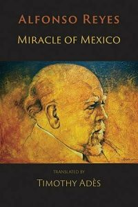 Alfonso Reyes, Miracle of Mexico: Shearsman Books, 2019. Bilingual Spanish/English.